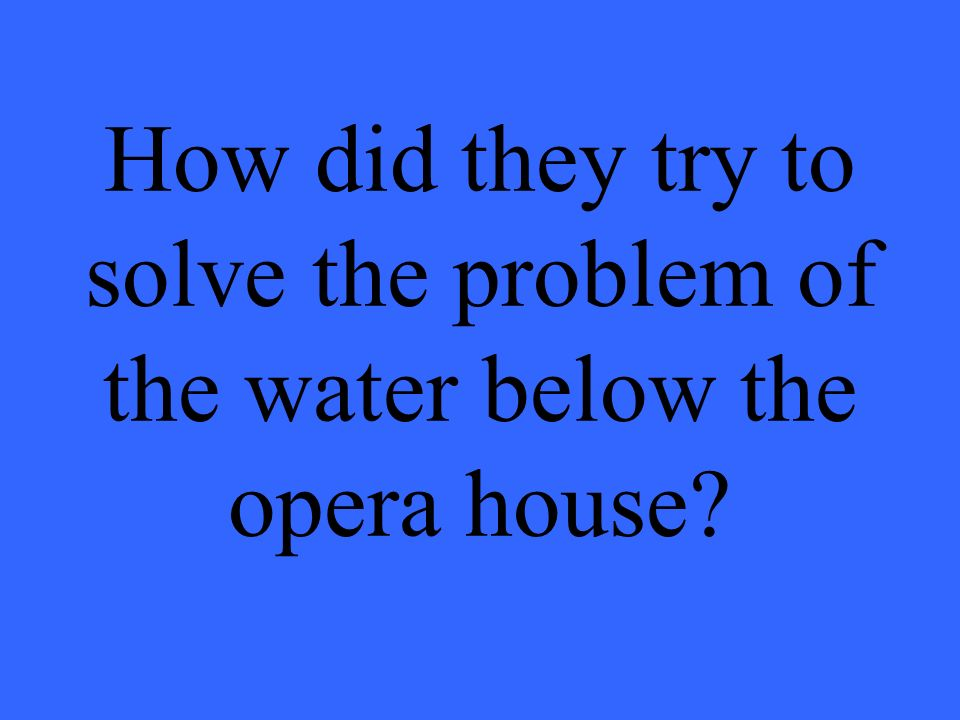How did they try to solve the problem of the water below the opera house