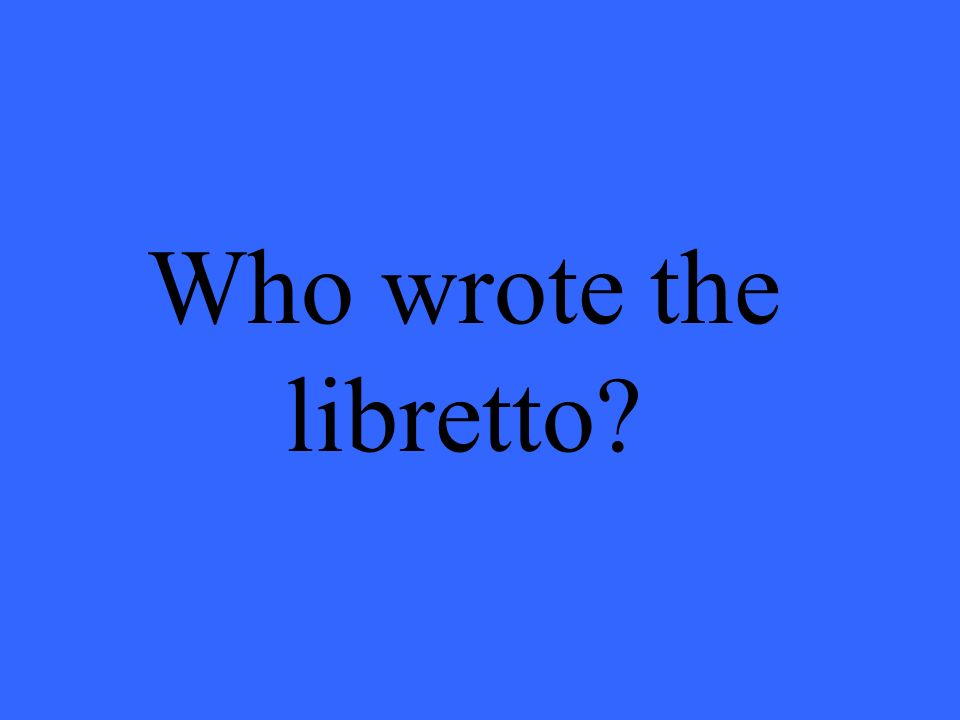 Who wrote the libretto?