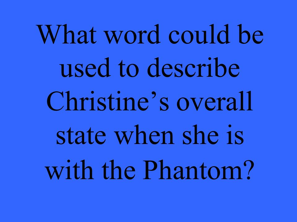 What word could be used to describe Christines overall state when she is with the Phantom