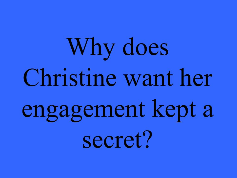 Why does Christine want her engagement kept a secret