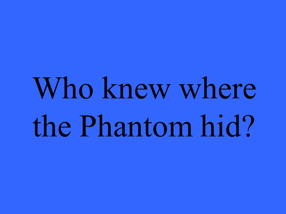 Who knew where the Phantom hid?