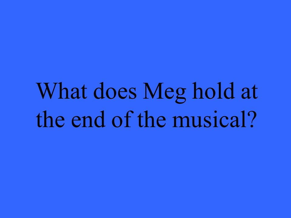 What does Meg hold at the end of the musical