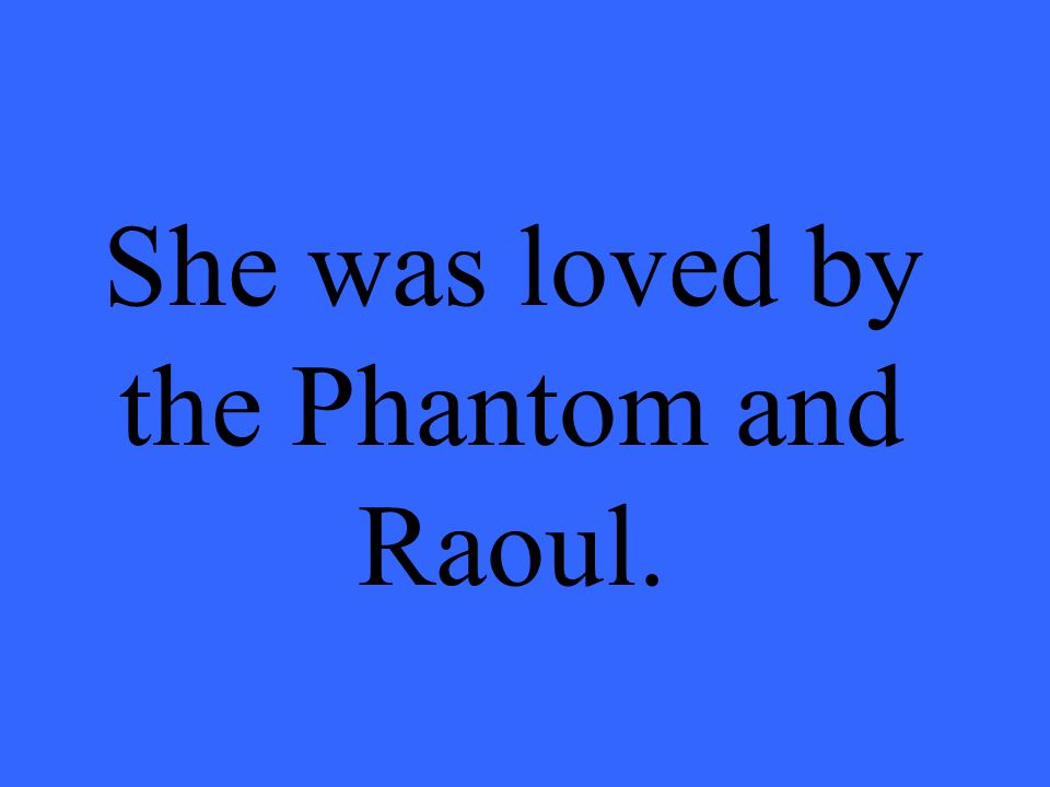 She was loved by the Phantom and Raoul.