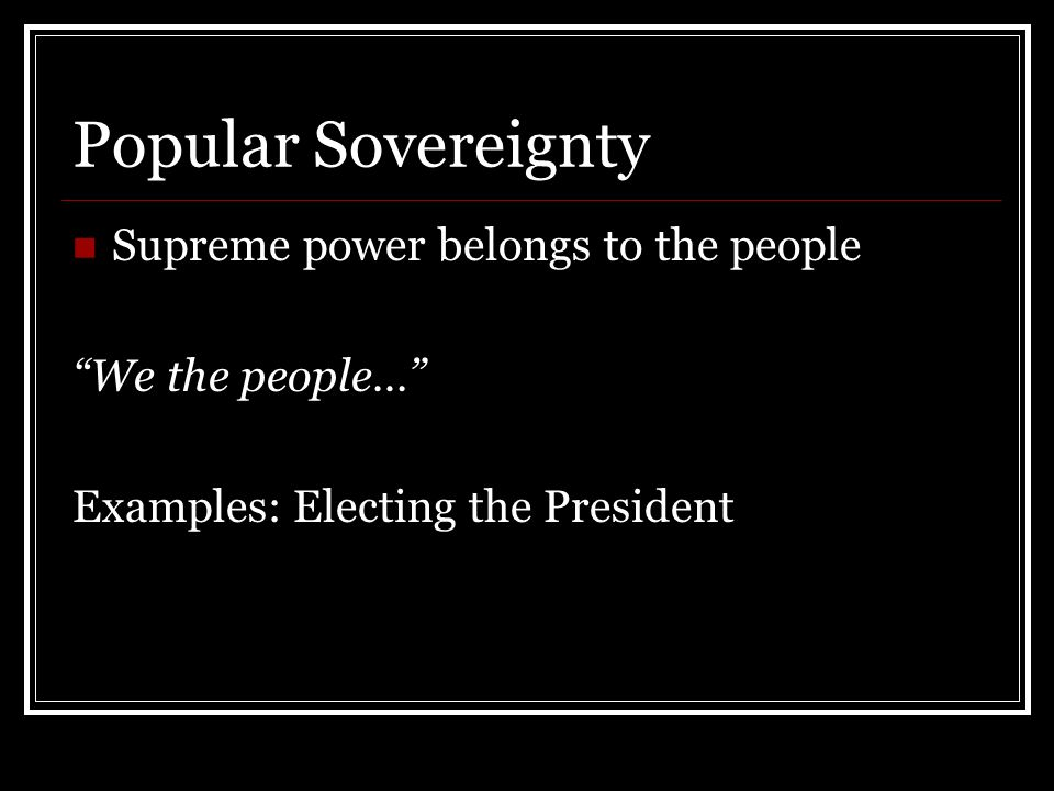 Popular Sovereignty Supreme power belongs to the people We the people… Examples: Electing the President