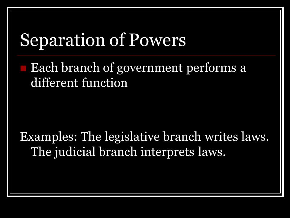 Separation of Powers Each branch of government performs a different function Examples: The legislative branch writes laws.