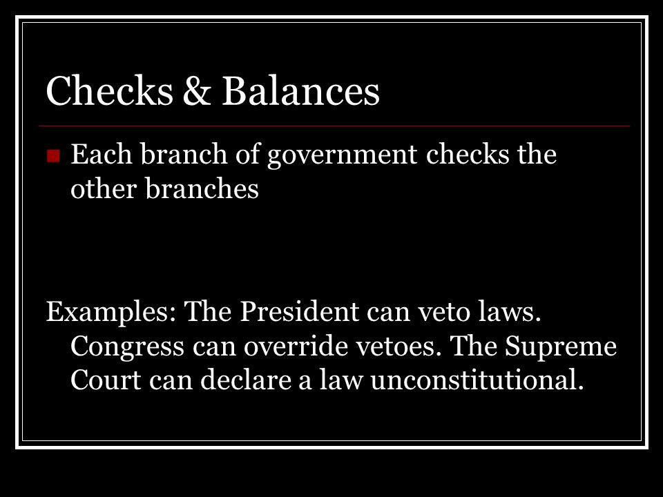 Checks & Balances Each branch of government checks the other branches Examples: The President can veto laws.
