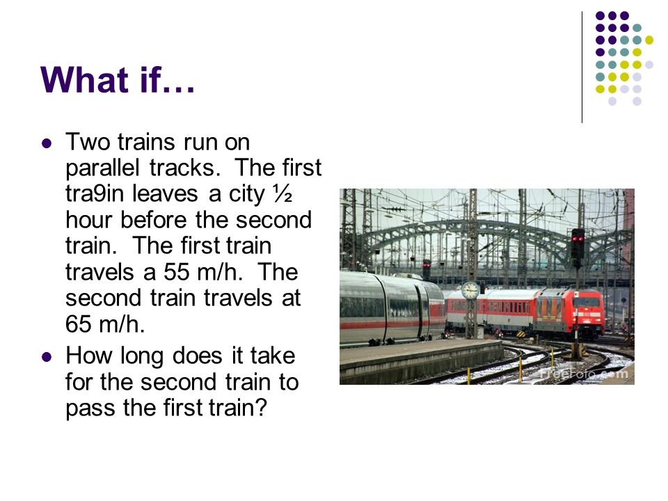 What if… Two trains run on parallel tracks. The first tra9in leaves a city ½ hour before the second train. The first train travels a 55 m/h. The secon