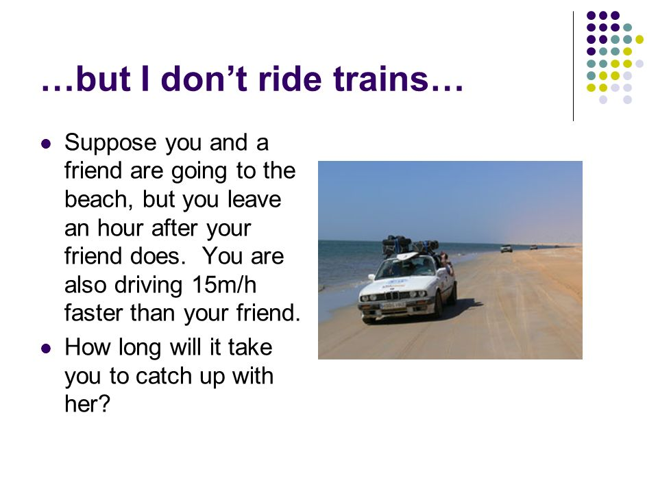 …but I dont ride trains… Suppose you and a friend are going to the beach, but you leave an hour after your friend does. You are also driving 15m/h fas