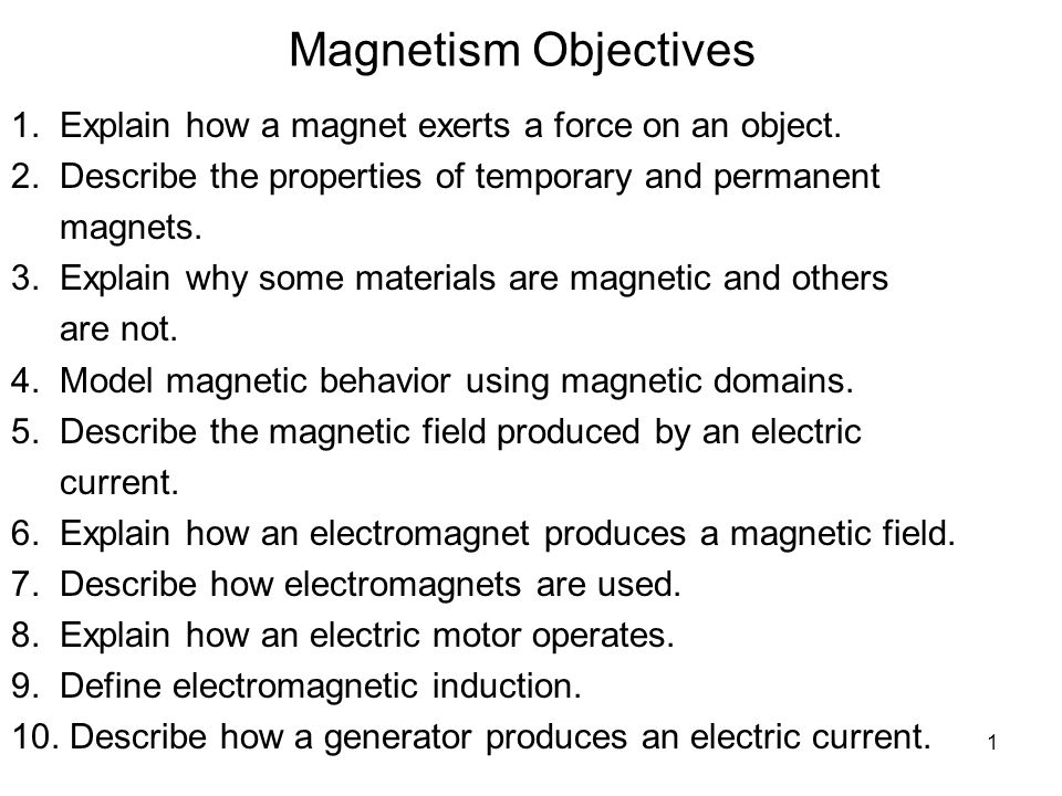 1 Magnetism Objectives 1.Explain how a magnet exerts a force on an object.