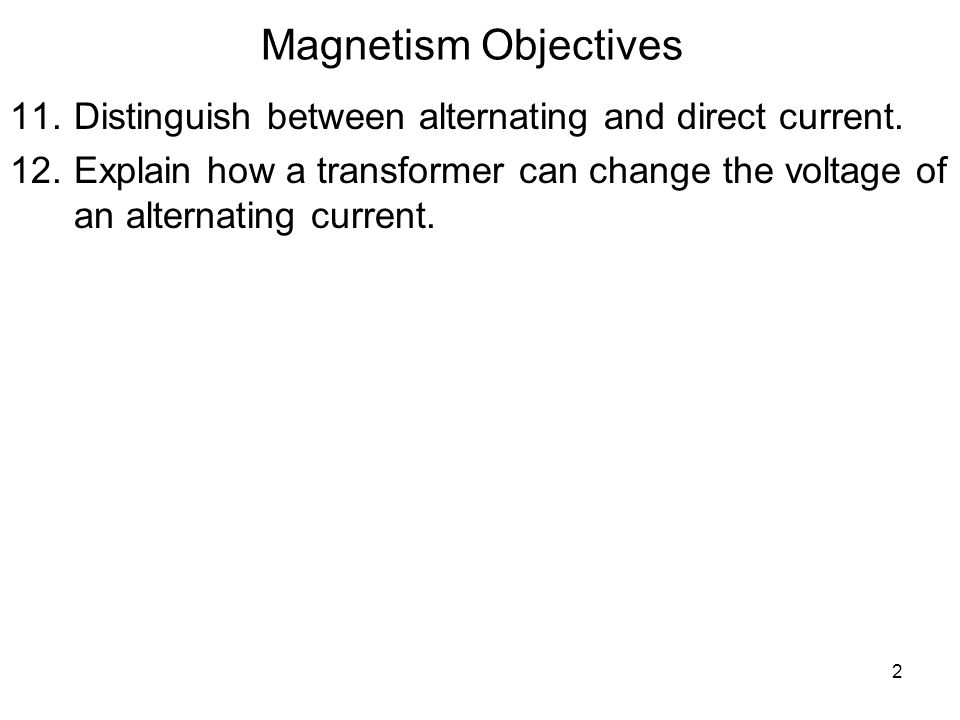 2 Magnetism Objectives 11.Distinguish between alternating and direct current.