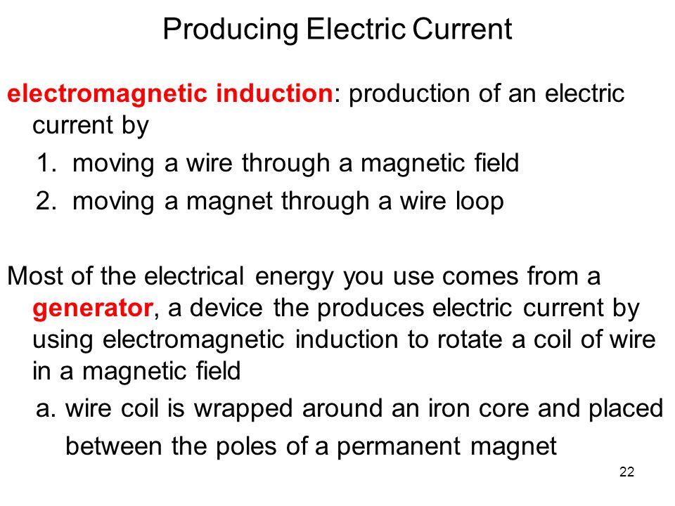 22 Producing Electric Current electromagnetic induction: production of an electric current by 1.