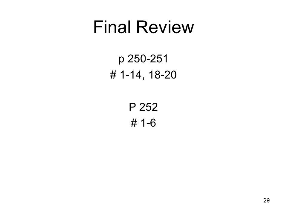 29 Final Review p 250-251 # 1-14, 18-20 P 252 # 1-6