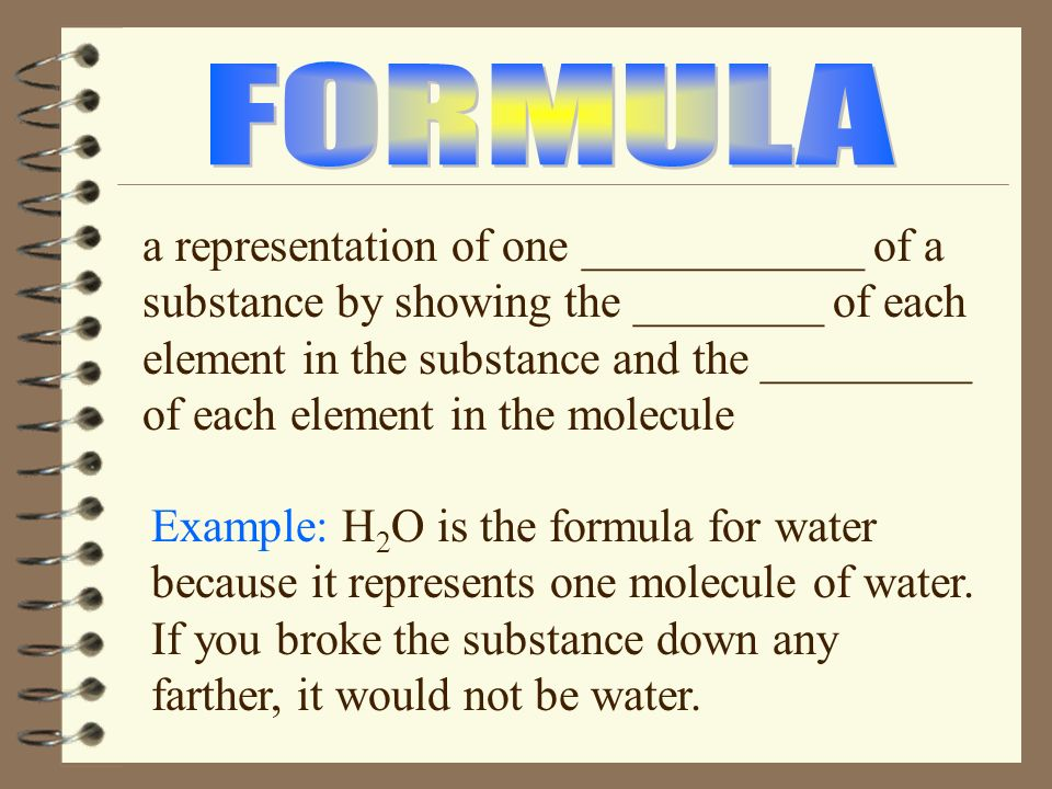 The smallest unit of any ________ (example: water) that still retains the properties of the substance is a ________. A __________ is any two or more a