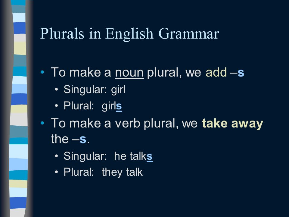 Plurals in English Grammar To make a noun plural, we add –s Singular: girl Plural: girls To make a verb plural, we take away the –s. Singular: he talk