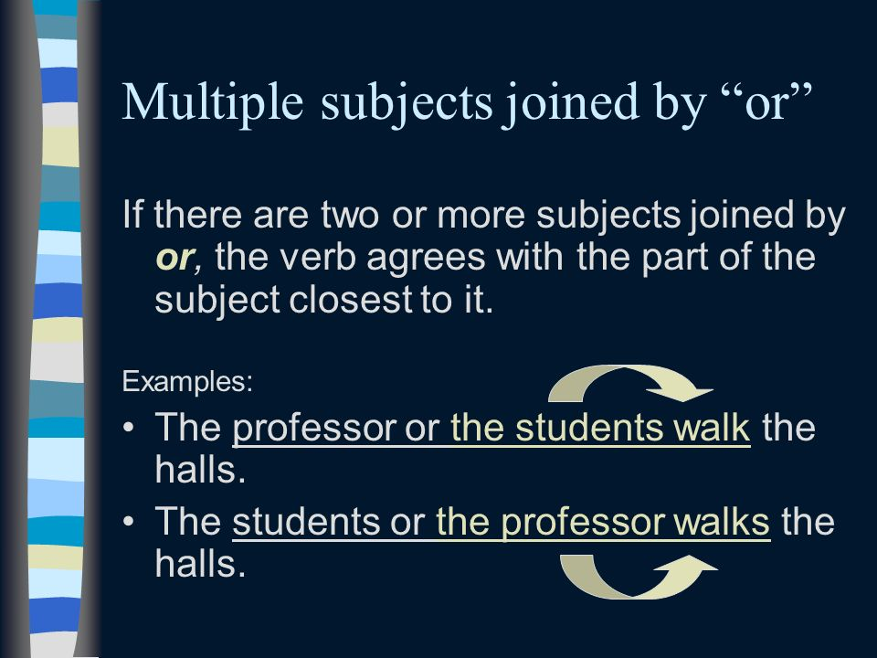 Multiple subjects joined by or If there are two or more subjects joined by or, the verb agrees with the part of the subject closest to it. Examples: T