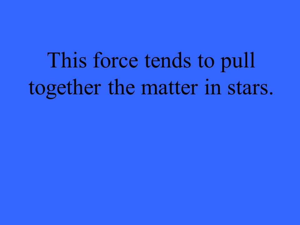 This force tends to pull together the matter in stars.