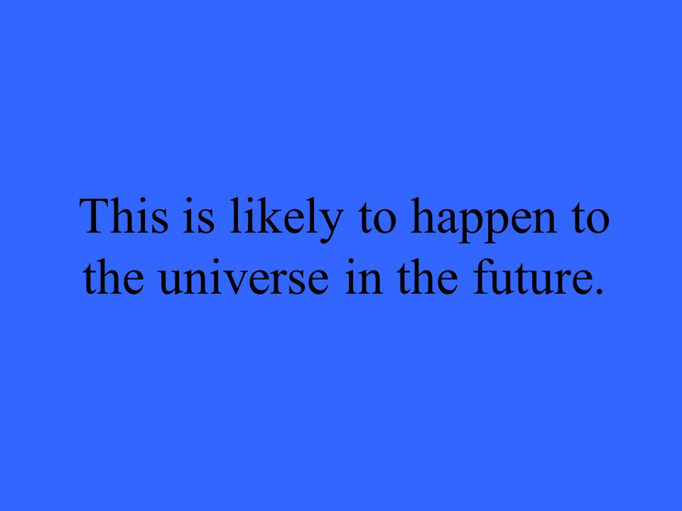 This is likely to happen to the universe in the future.