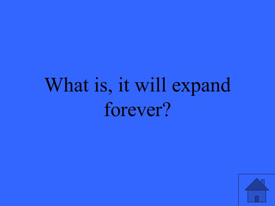 What is, it will expand forever