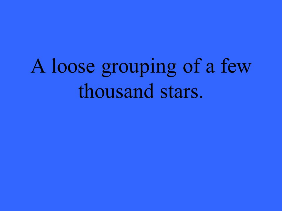 A loose grouping of a few thousand stars.