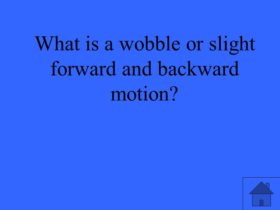 What is a wobble or slight forward and backward motion
