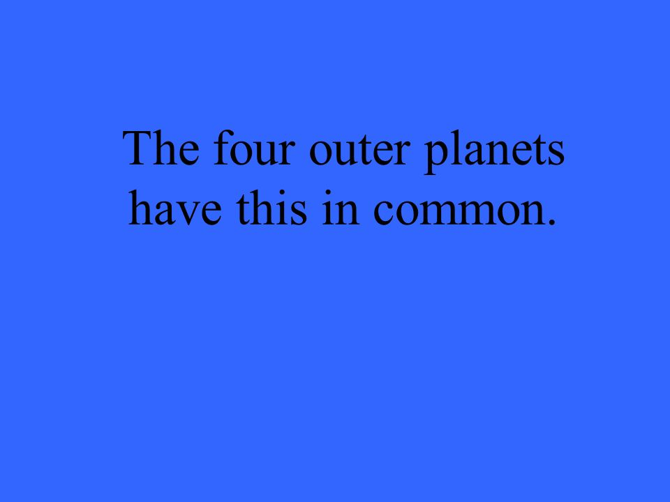 The four outer planets have this in common.