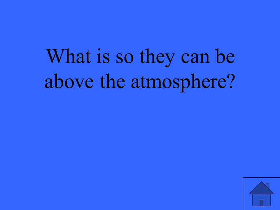 What is so they can be above the atmosphere