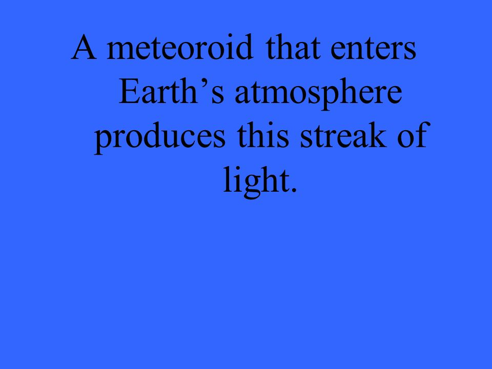 A meteoroid that enters Earths atmosphere produces this streak of light.
