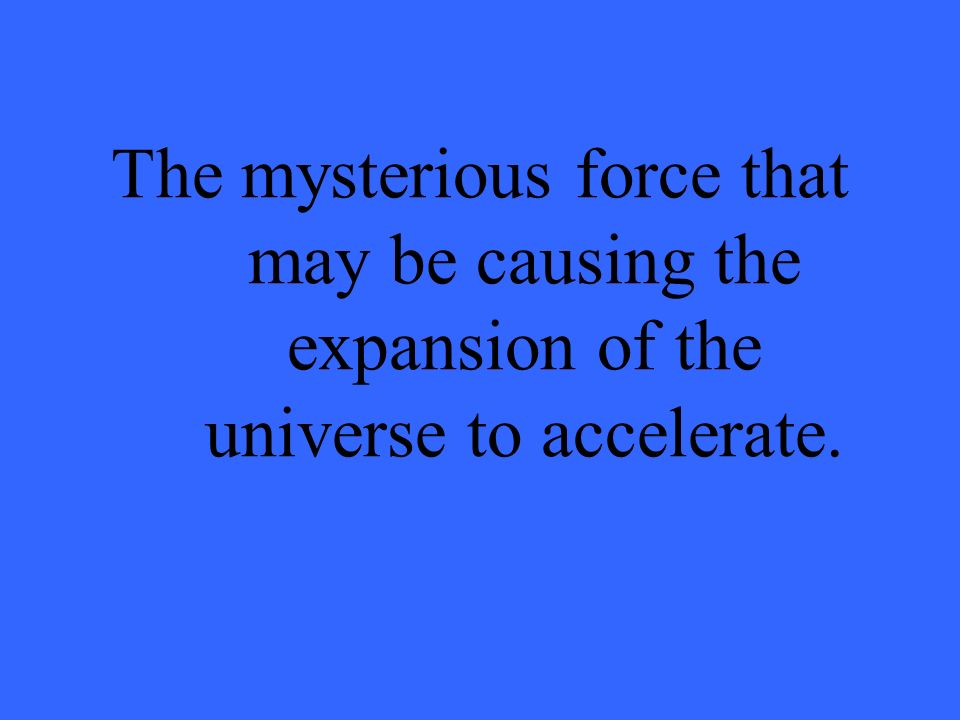 The mysterious force that may be causing the expansion of the universe to accelerate.