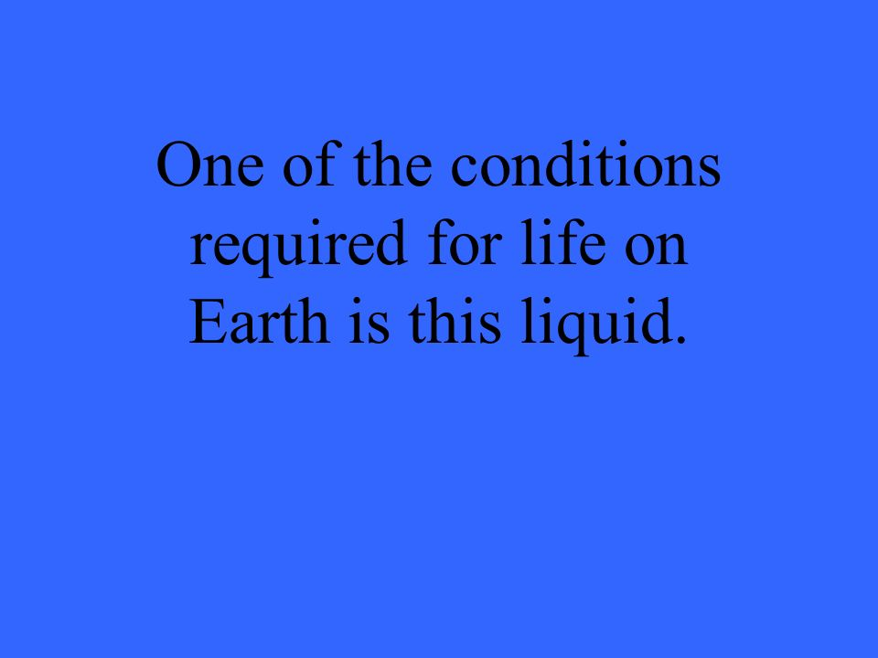 One of the conditions required for life on Earth is this liquid.