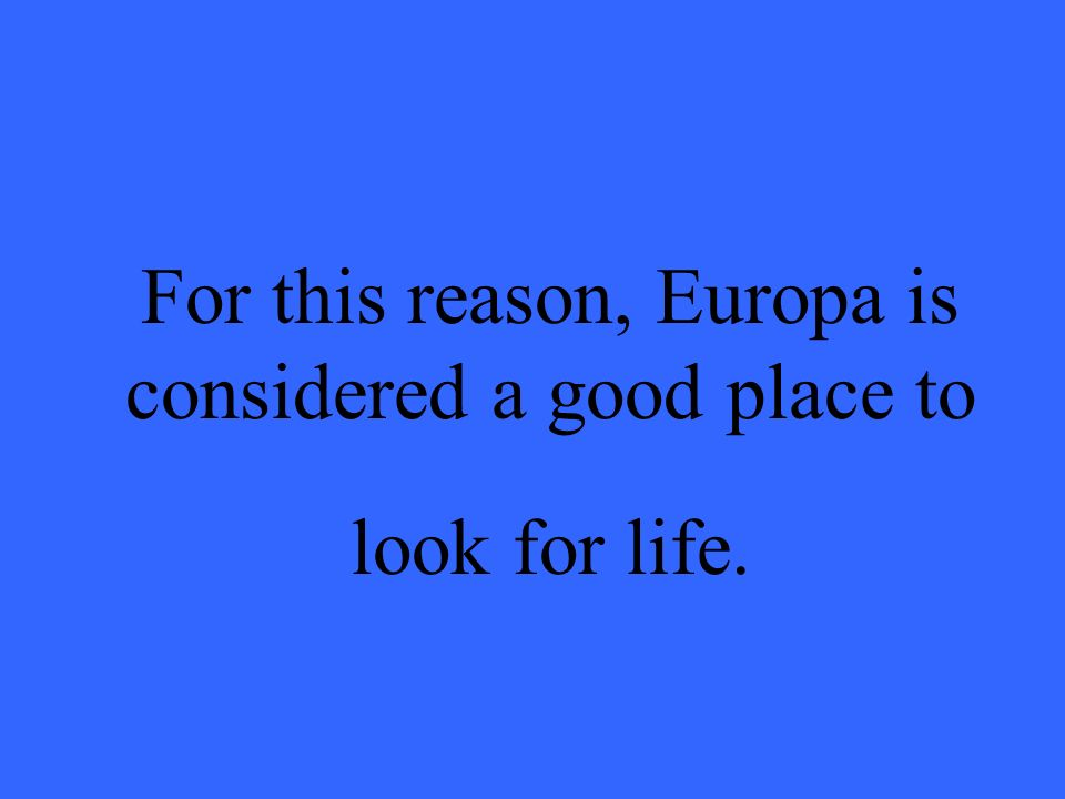 For this reason, Europa is considered a good place to look for life.