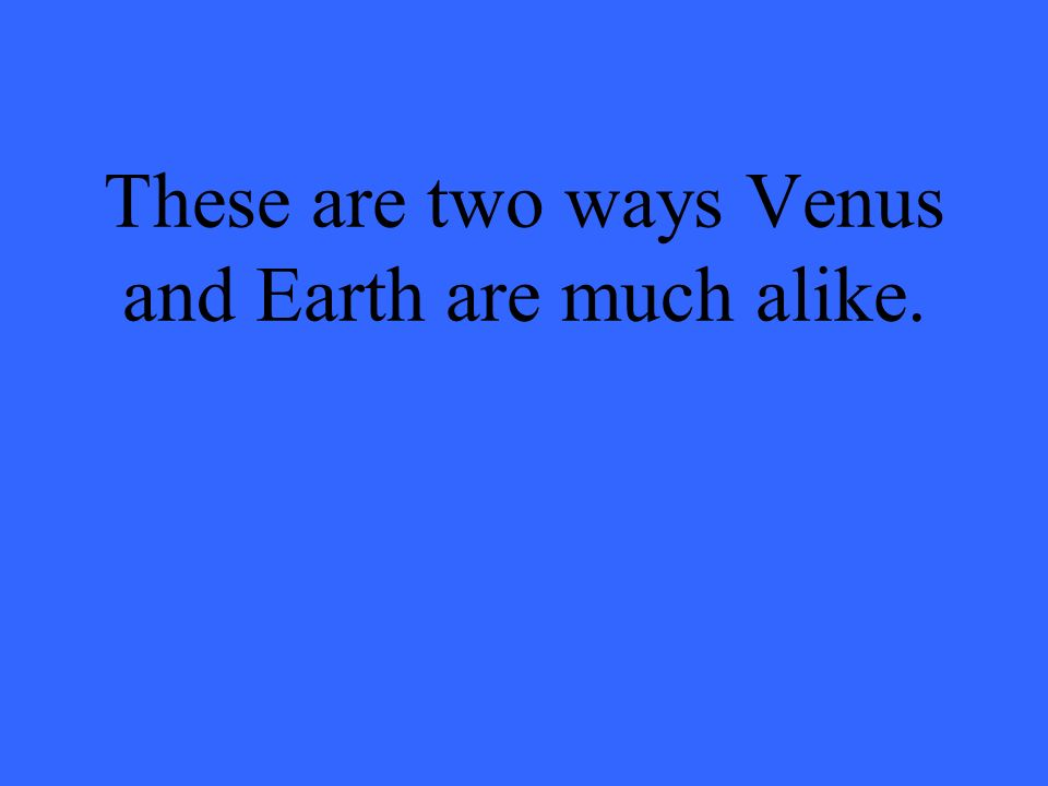 These are two ways Venus and Earth are much alike.