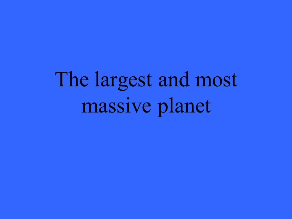 The largest and most massive planet