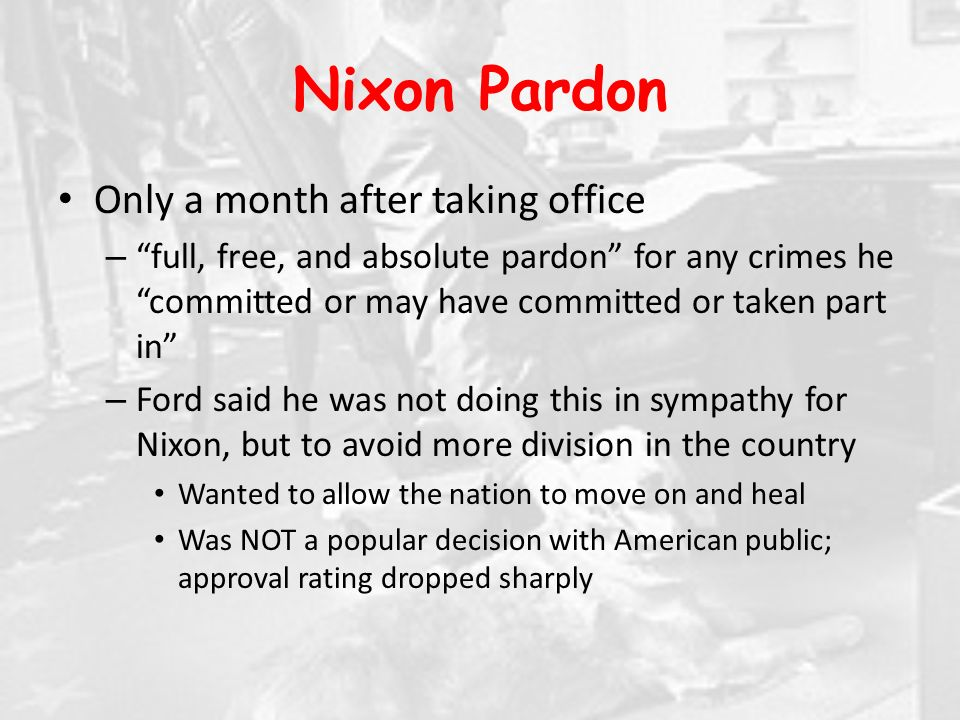 Nixon Pardon Only a month after taking office – full, free, and absolute pardon for any crimes he committed or may have committed or taken part in – Ford said he was not doing this in sympathy for Nixon, but to avoid more division in the country Wanted to allow the nation to move on and heal Was NOT a popular decision with American public; approval rating dropped sharply