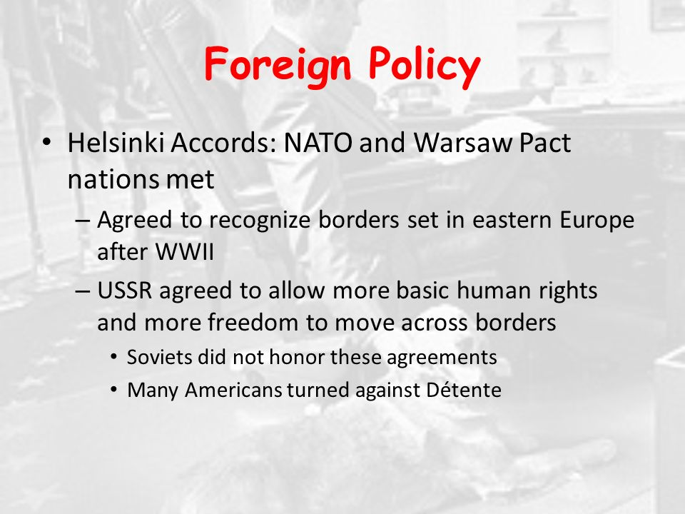 Foreign Policy Helsinki Accords: NATO and Warsaw Pact nations met – Agreed to recognize borders set in eastern Europe after WWII – USSR agreed to allow more basic human rights and more freedom to move across borders Soviets did not honor these agreements Many Americans turned against Détente