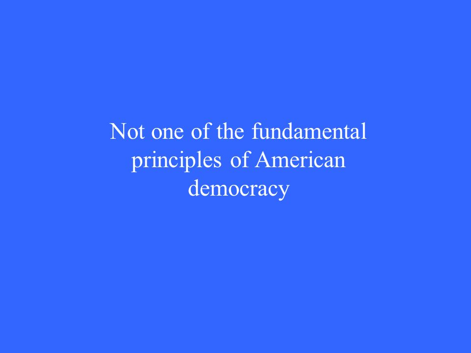 Not one of the fundamental principles of American democracy