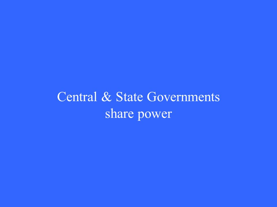 Central & State Governments share power