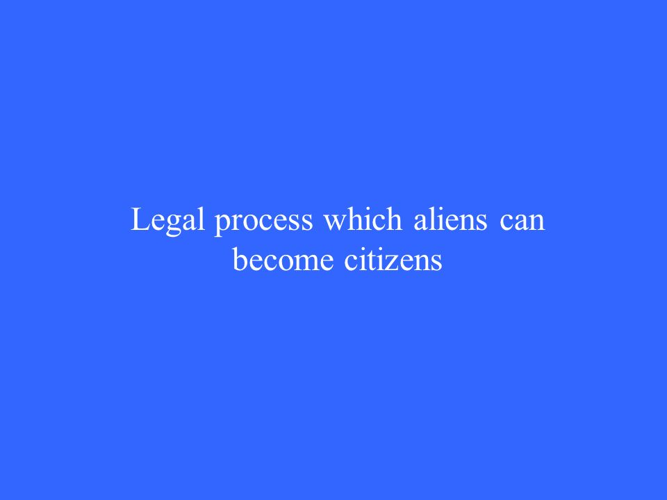 Legal process which aliens can become citizens