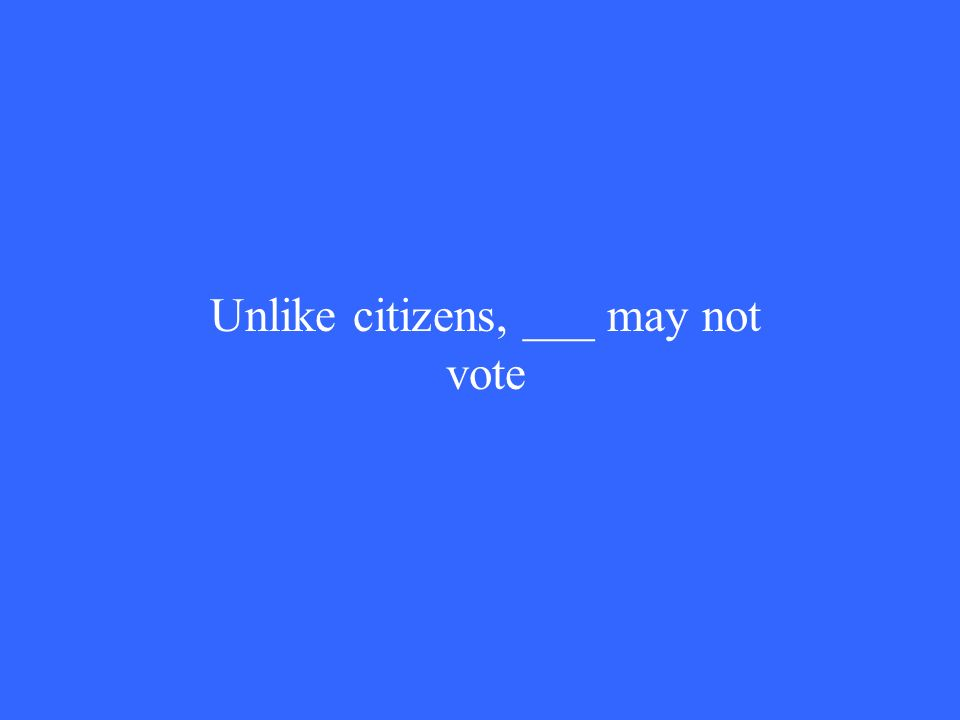 Unlike citizens, ___ may not vote