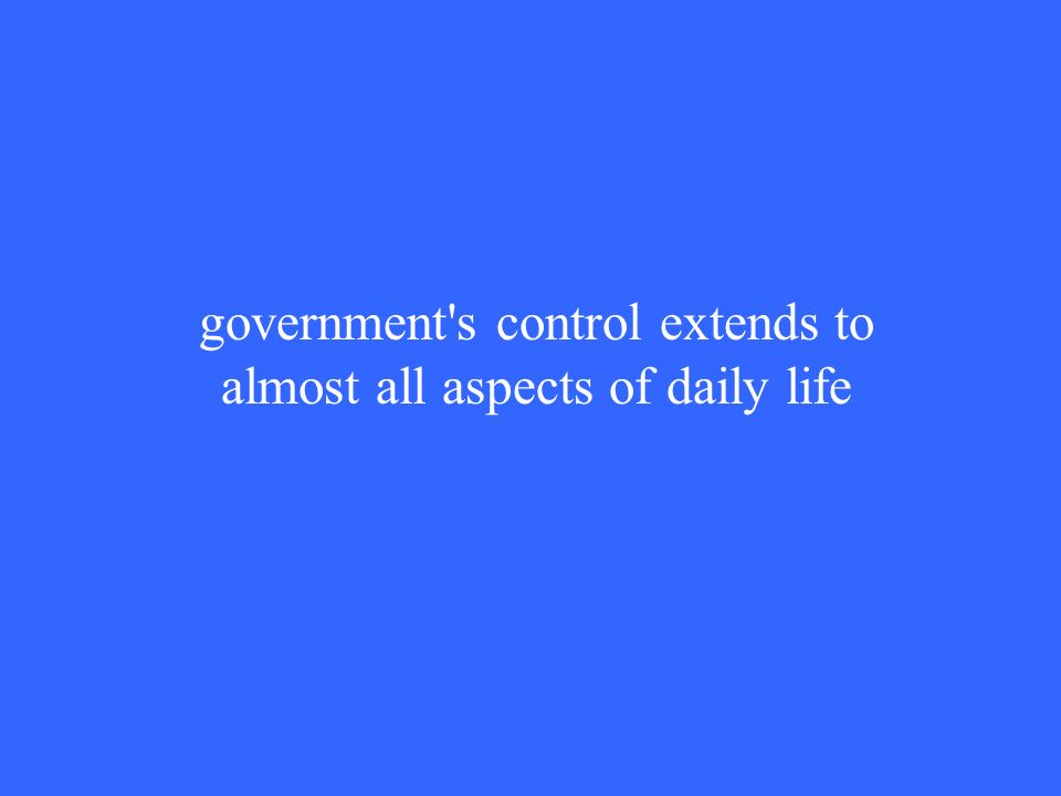 government s control extends to almost all aspects of daily life