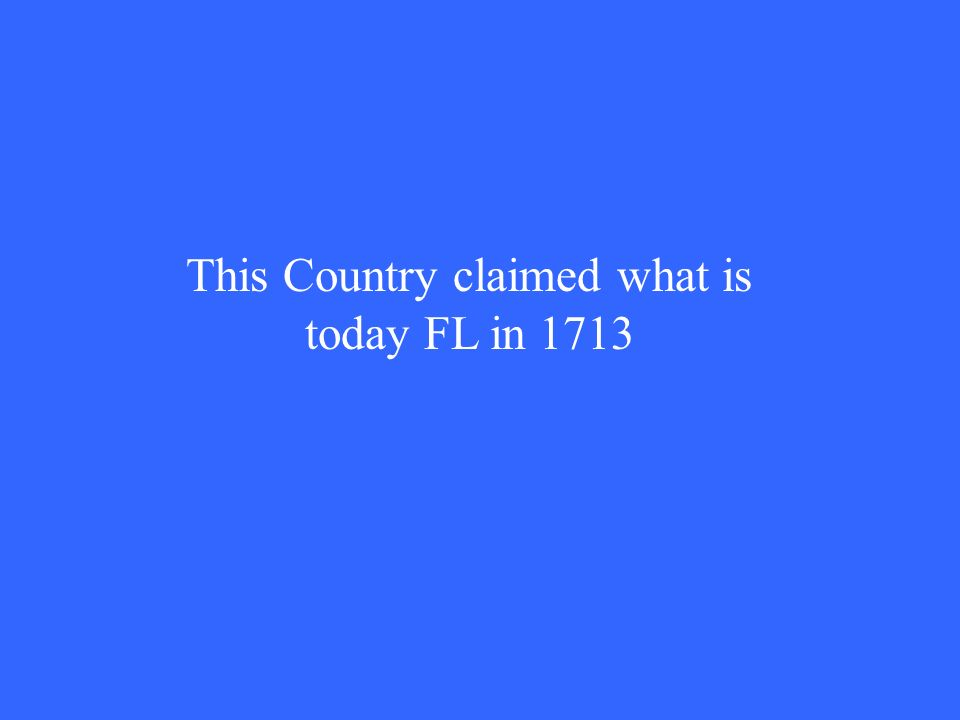 This Country claimed what is today FL in 1713