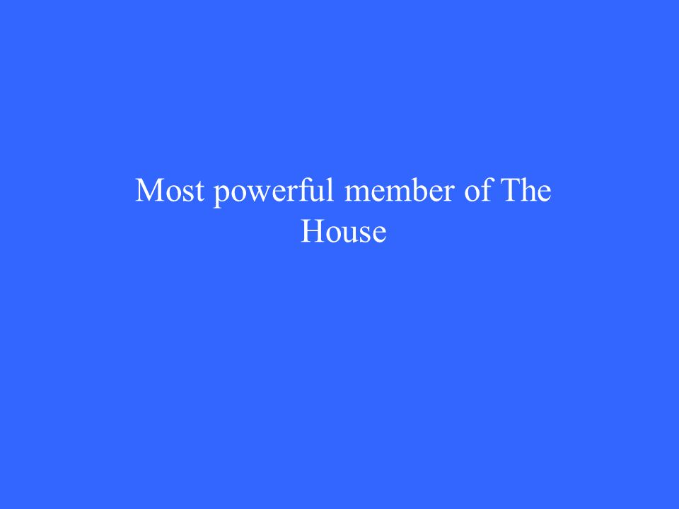 Most powerful member of The House