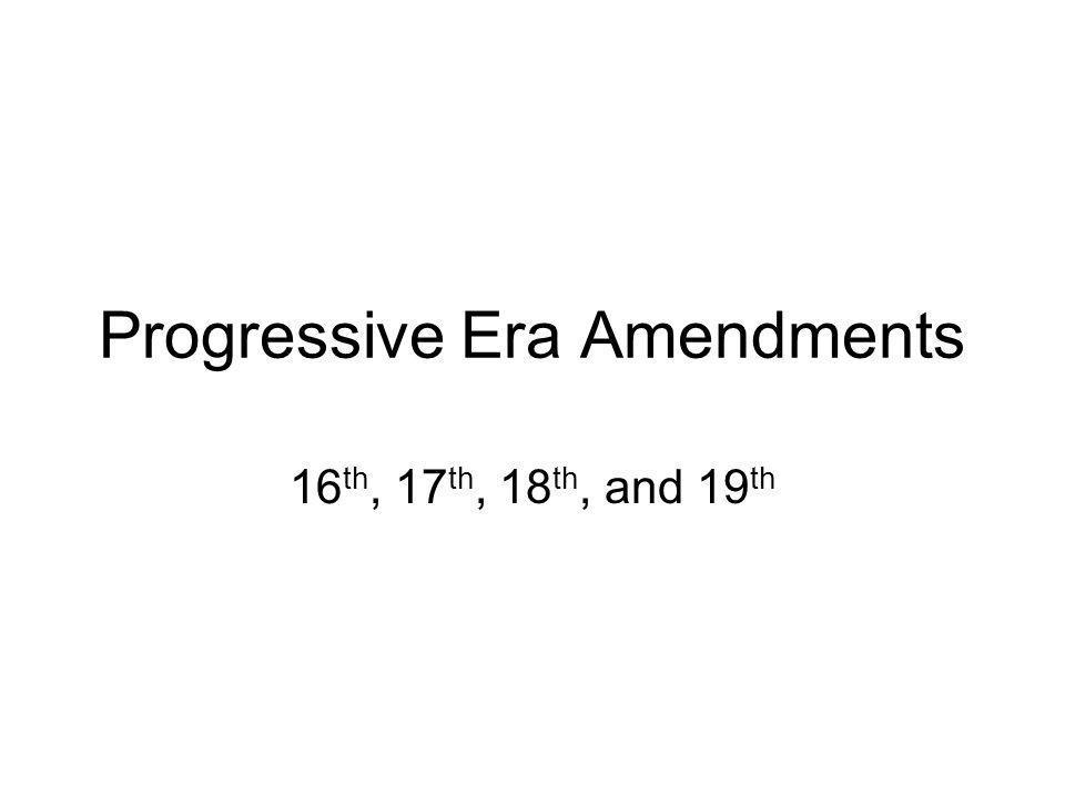 Progressive Era Amendments 16 th, 17 th, 18 th, and 19 th