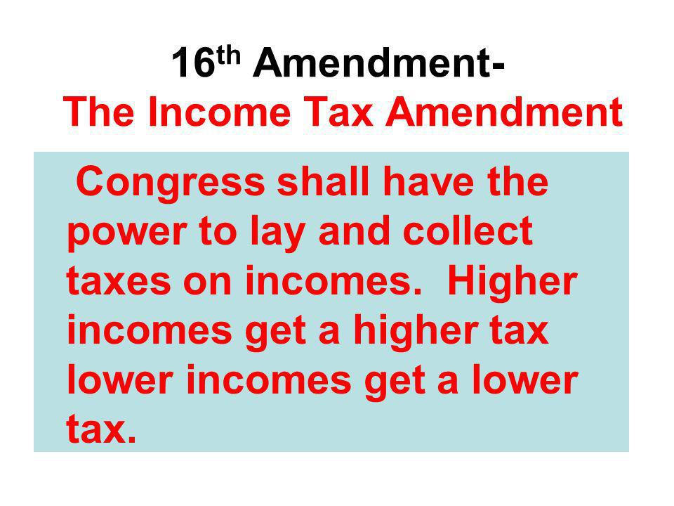 16 th Amendment- The Income Tax Amendment Congress shall have the power to lay and collect taxes on incomes. Higher incomes get a higher tax lower inc