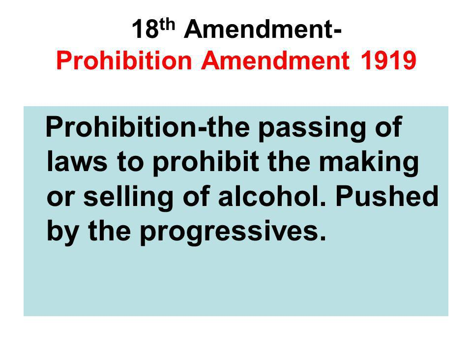 18 th Amendment- Prohibition Amendment 1919 Prohibition-the passing of laws to prohibit the making or selling of alcohol. Pushed by the progressives.