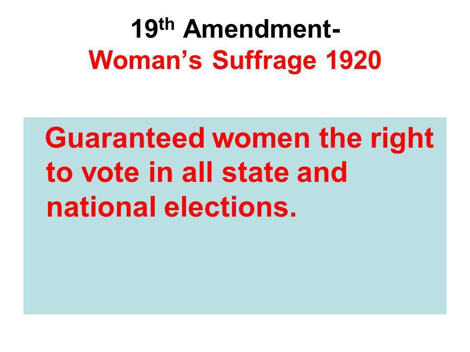 19 th Amendment- Womans Suffrage 1920 Guaranteed women the right to vote in all state and national elections.