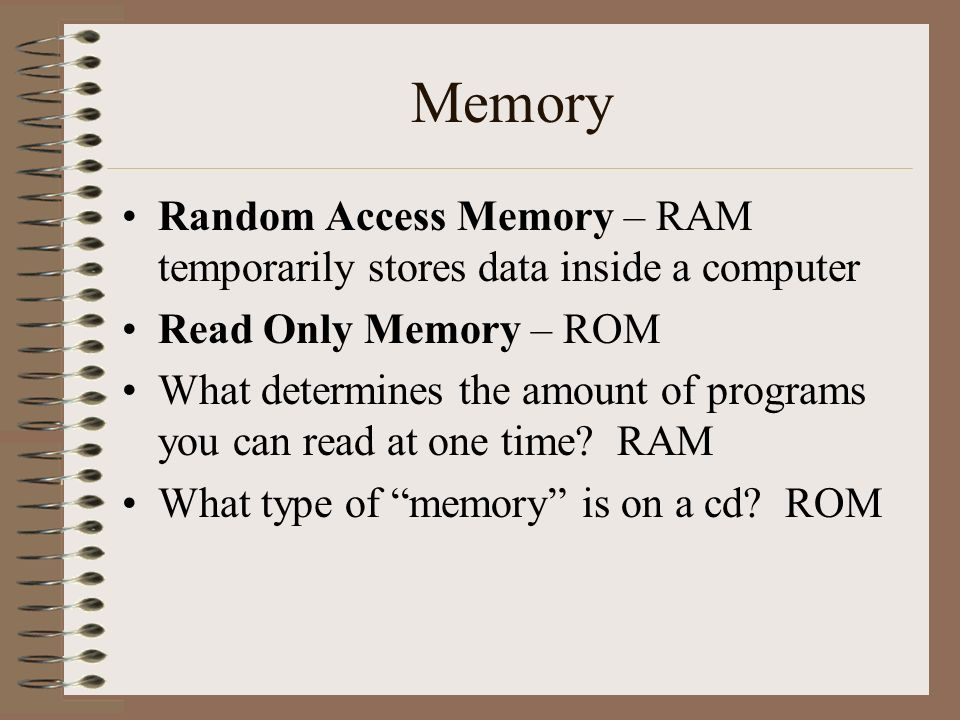 Memory Random Access Memory – RAM temporarily stores data inside a computer Read Only Memory – ROM What determines the amount of programs you can read