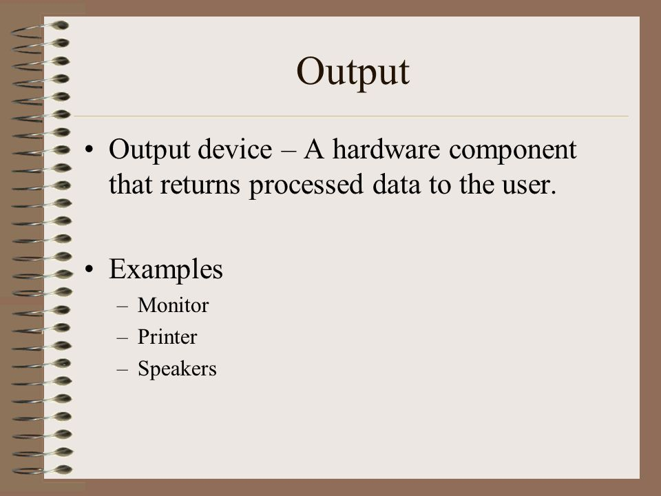 Output Output device – A hardware component that returns processed data to the user. Examples –Monitor –Printer –Speakers