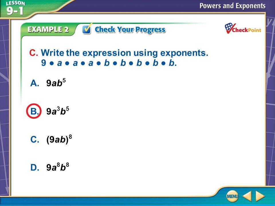 Example 2 CYP C A.9ab 5 B.9a 3 b 5 C.(9ab) 8 D.9a 8 b 8 C. Write the expression using exponents. 9 a a a b b b b b.