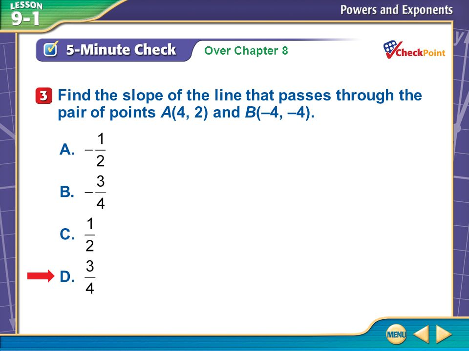 Over Chapter 8 5-Minute Check 3 Find the slope of the line that passes through the pair of points A(4, 2) and B(–4, –4).