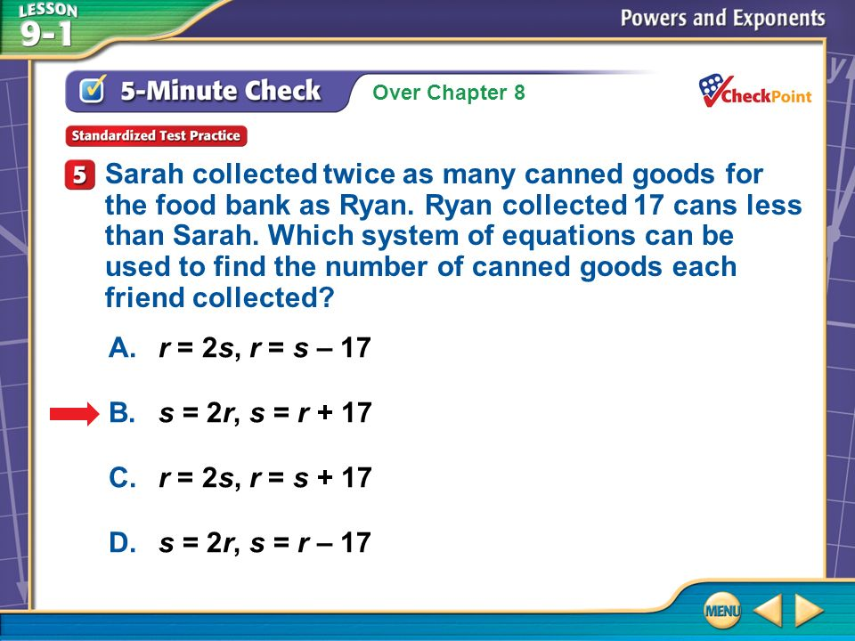 Over Chapter 8 5-Minute Check 5 A.r = 2s, r = s – 17 B.s = 2r, s = r + 17 C.r = 2s, r = s + 17 D.s = 2r, s = r – 17 Sarah collected twice as many canned goods for the food bank as Ryan.